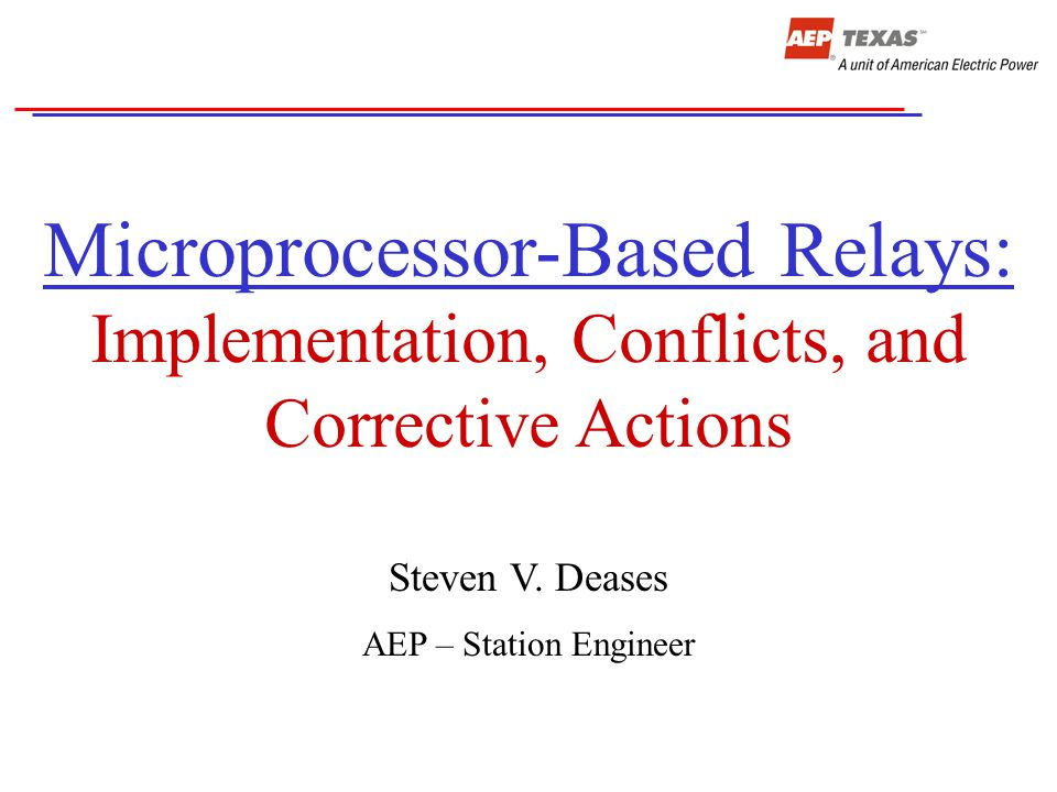 Microprocessor-Based Relays: Implementation, Conflicts, and Corrective Actions Steven V. Deases AEP – Station Engineer