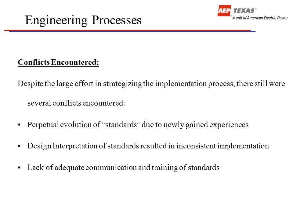 Engineering Processes Conflicts Encountered: Despite the large effort in strategizing the implementation process, there still were several conflicts encountered: Perpetual evolution of standards due to newly gained experiences Design Interpretation of standards resulted in inconsistent implementation Lack of adequate communication and training of standards