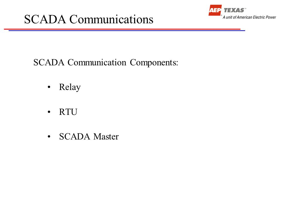 SCADA Communications SCADA Communication Components: Relay RTU SCADA Master