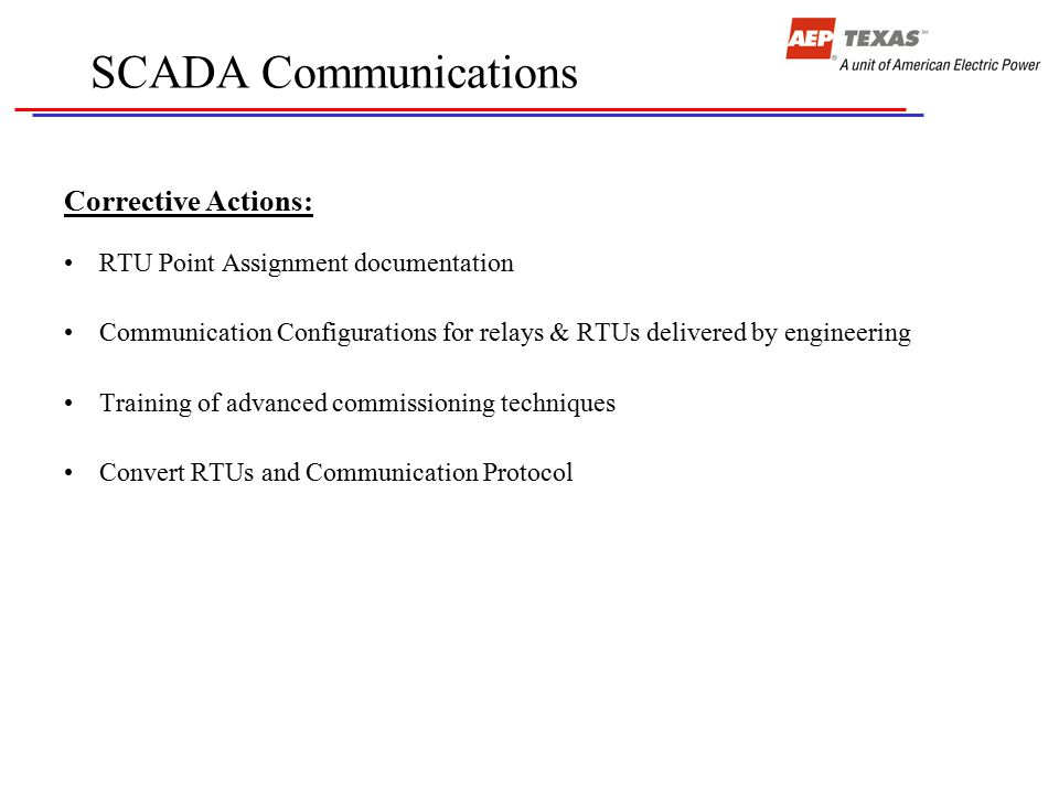 SCADA Communications Corrective Actions: RTU Point Assignment documentation Communication Configurations for relays & RTUs delivered by engineering Training of advanced commissioning techniques Convert RTUs and Communication Protocol