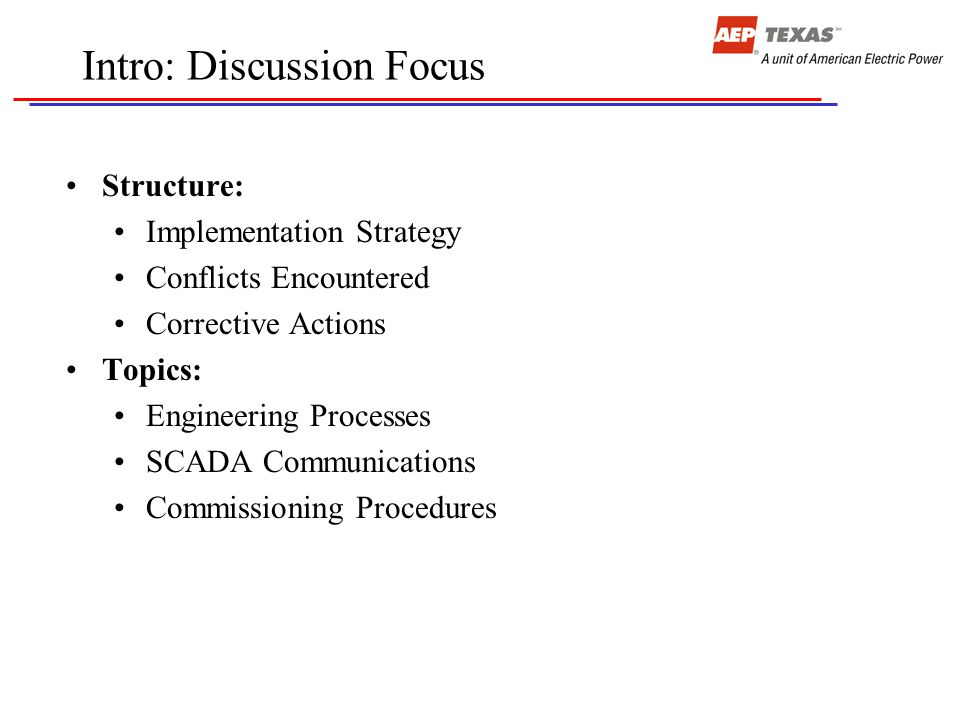 Intro: Discussion Focus Structure: Implementation Strategy Conflicts Encountered Corrective Actions Topics: Engineering Processes SCADA Communications