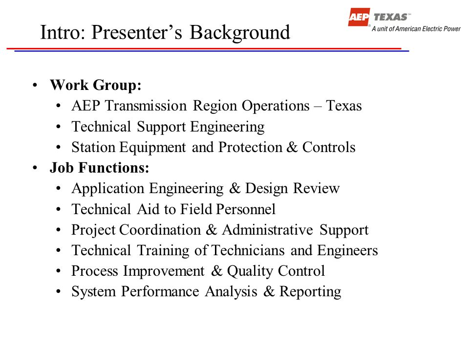 Intro: Presenter's Background Work Group: AEP Transmission Region Operations – Texas Technical Support Engineering Station Equipment and Protection & Controls Job Functions: Application Engineering & Design Review Technical Aid to Field Personnel Project Coordination & Administrative Support Technical Training of Technicians and Engineers Process Improvement & Quality Control System Performance Analysis & Reporting