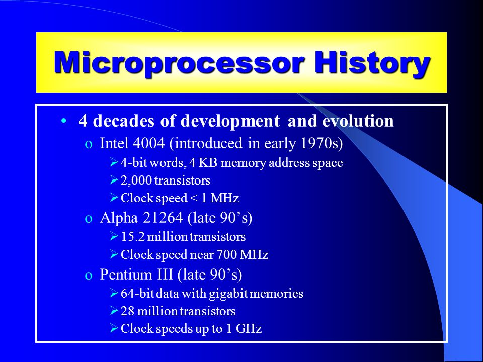 Microprocessor History 4 decades of development and evolution oIntel 4004 (introduced in early 1970s)  4-bit words, 4 KB memory address space  2,000 transistors  Clock speed < 1 MHz oAlpha 21264 (late 90's)  15.2 million transistors  Clock speed near 700 MHz oPentium III (late 90's)  64-bit data with gigabit memories  28 million transistors  Clock speeds up to 1 GHz