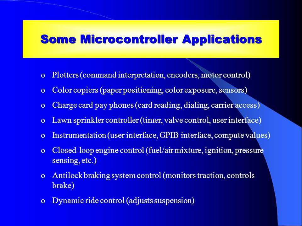 Some Microcontroller Applications oPlotters (command interpretation, encoders, motor control) oColor copiers (paper positioning, color exposure, sensors) oCharge card pay phones (card reading, dialing, carrier access) oLawn sprinkler controller (timer, valve control, user interface) oInstrumentation (user interface, GPIB interface, compute values) oClosed-loop engine control (fuel/air mixture, ignition, pressure sensing, etc.) oAntilock braking system control (monitors traction, controls brake) oDynamic ride control (adjusts suspension)