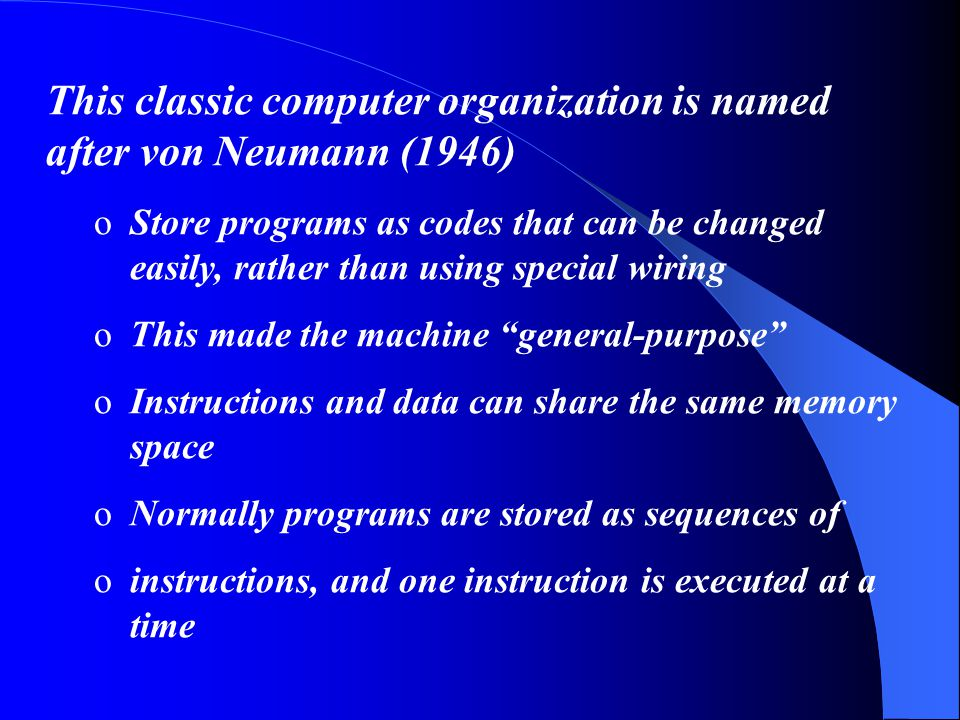 This classic computer organization is named after von Neumann (1946) oStore programs as codes that can be changed easily, rather than using special wiring oThis made the machine general-purpose oInstructions and data can share the same memory space oNormally programs are stored as sequences of oinstructions, and one instruction is executed at a time