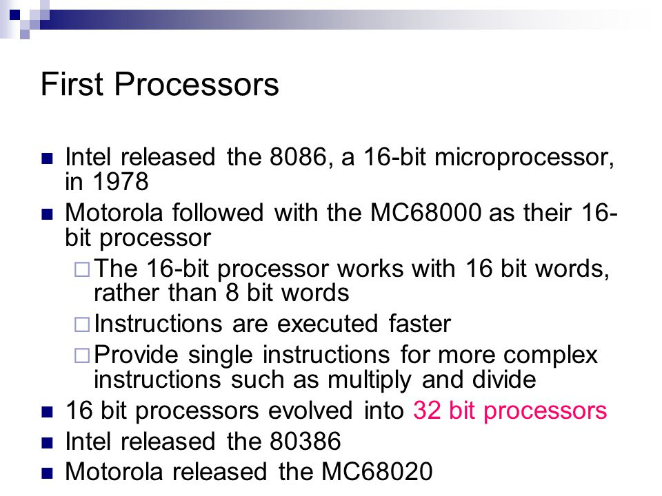 First Processors Intel released the 8086, a 16-bit microprocessor, in 1978 Motorola followed with the MC68000 as their 16- bit processor  The 16-bit