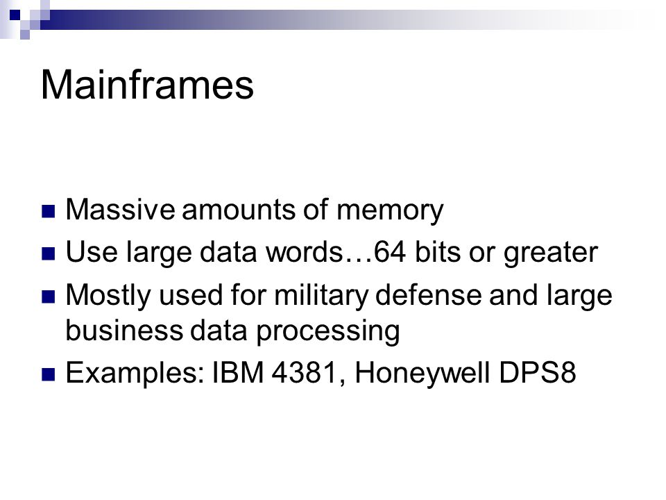 Mainframes Massive amounts of memory Use large data words…64 bits or greater Mostly used for military defense and large business data processing Examp