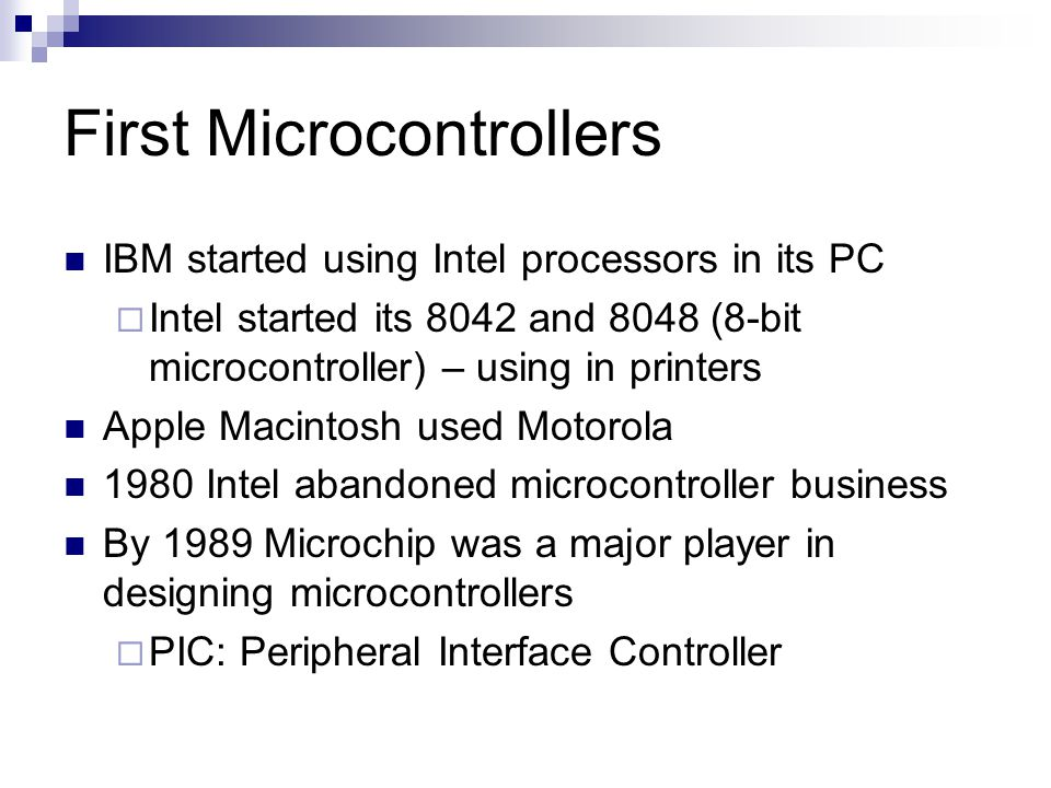First Microcontrollers IBM started using Intel processors in its PC  Intel started its 8042 and 8048 (8-bit microcontroller) – using in printers Appl