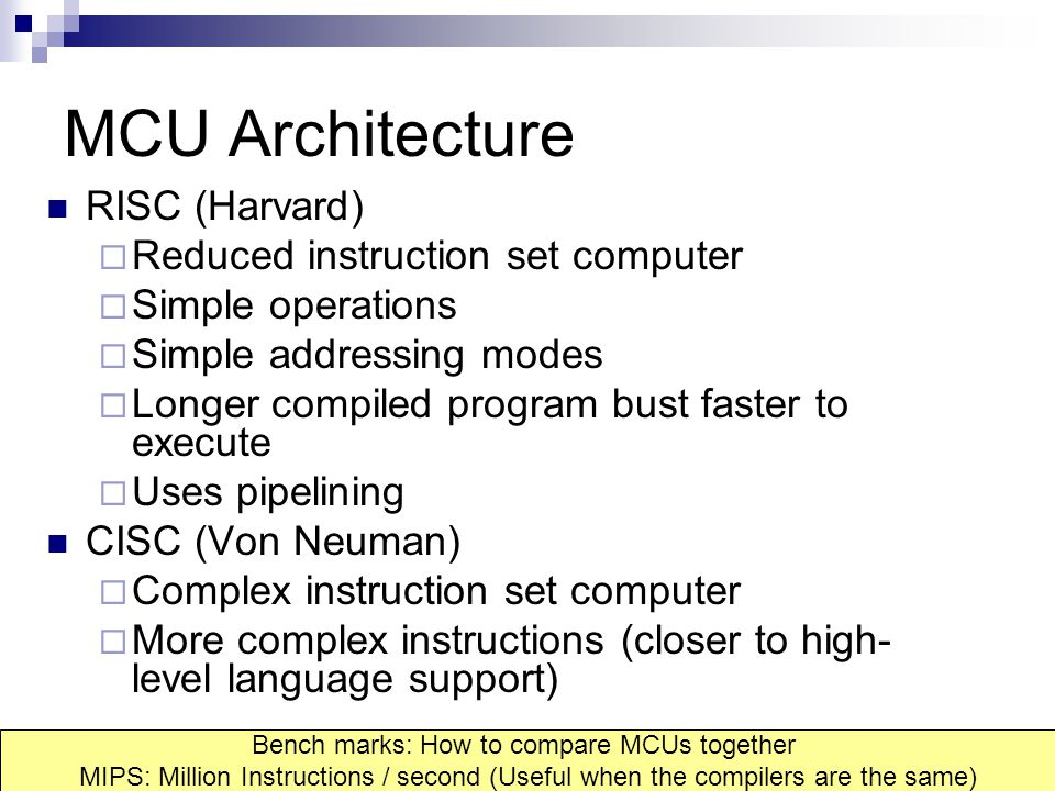MCU Architecture RISC (Harvard)  Reduced instruction set computer  Simple operations  Simple addressing modes  Longer compiled program bust faster