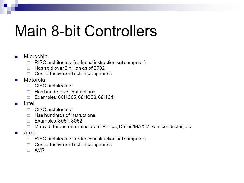Main 8-bit Controllers Microchip  RISC architecture (reduced instruction set computer)  Has sold over 2 billion as of 2002  Cost effective and rich