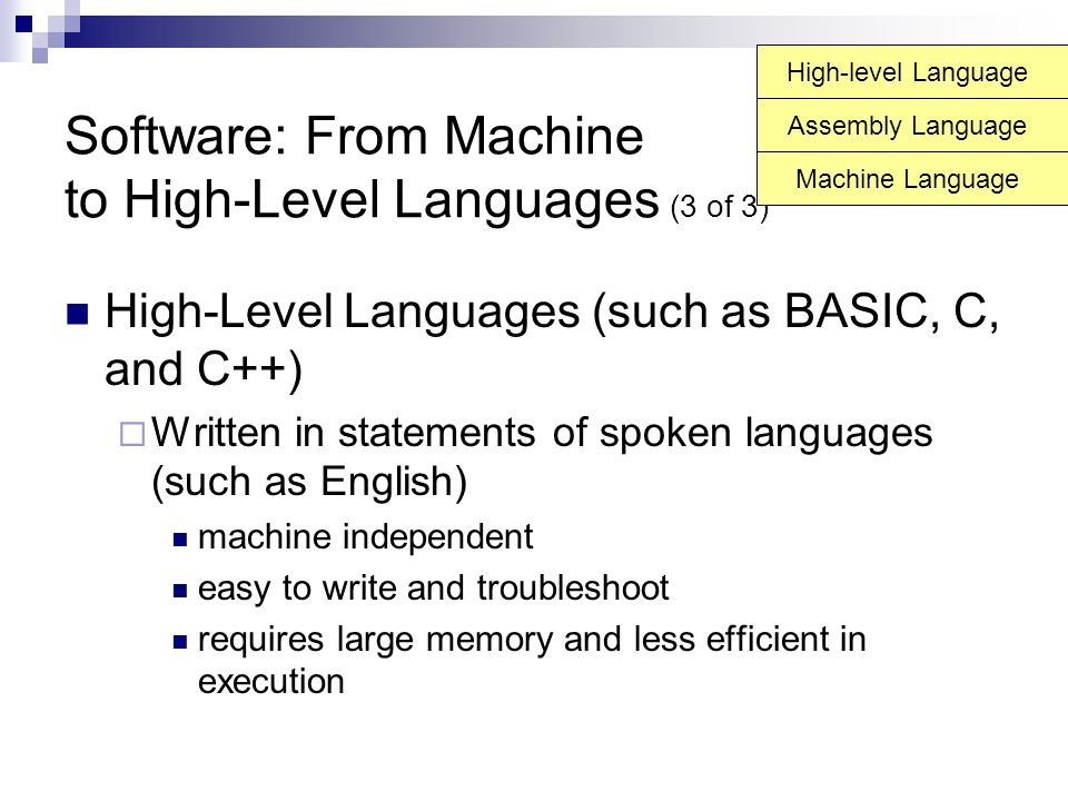 Software: From Machine to High-Level Languages (3 of 3) High-Level Languages (such as BASIC, C, and C++)  Written in statements of spoken languages (