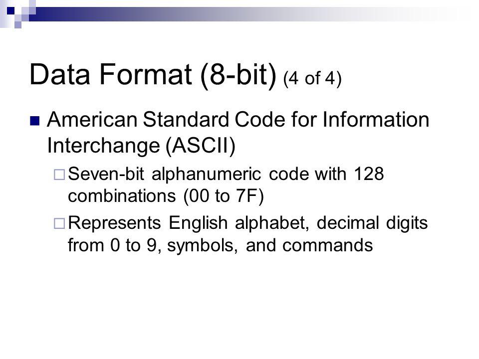 Data Format (8-bit) (4 of 4) American Standard Code for Information Interchange (ASCII)  Seven-bit alphanumeric code with 128 combinations (00 to 7F)