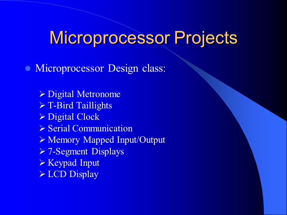 Microprocessor Projects Microprocessor Design class:  Digital Metronome  T-Bird Taillights  Digital Clock  Serial Communication  Memory Mapped In