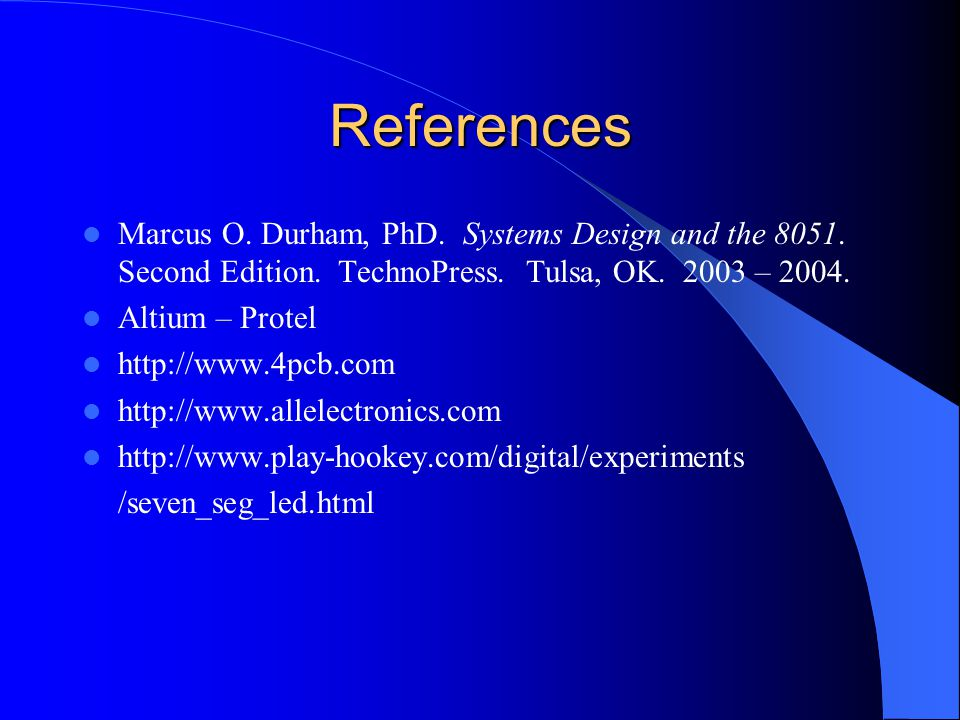 References Marcus O. Durham, PhD. Systems Design and the 8051. Second Edition. TechnoPress. Tulsa, OK. 2003 – 2004. Altium – Protel http://www.4pcb.co
