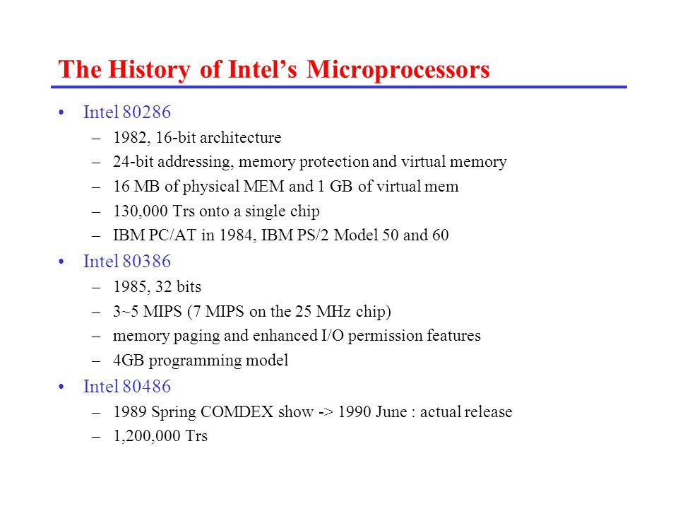 The History of Intel's Microprocessors –386+387+8K data and instruction cache, paging and MMU Pentium –1993 –110 MIPS on 66 Mhz Chip –16 KB on-chip cache and 64 bit data bus –superscalar technology (two instructions/clock) –3.1 million transistors Pentium Pro –1995, Superscalar(three-way issue) –5.5 million Trs in the CPU core + 15.5 million Trs in the secondary cache –8K data, 8K instr cache –256 KB SRAM secondary cache –200 SPECint92 at 133 MHz –2.9 V, 0.6 micron BICMOS