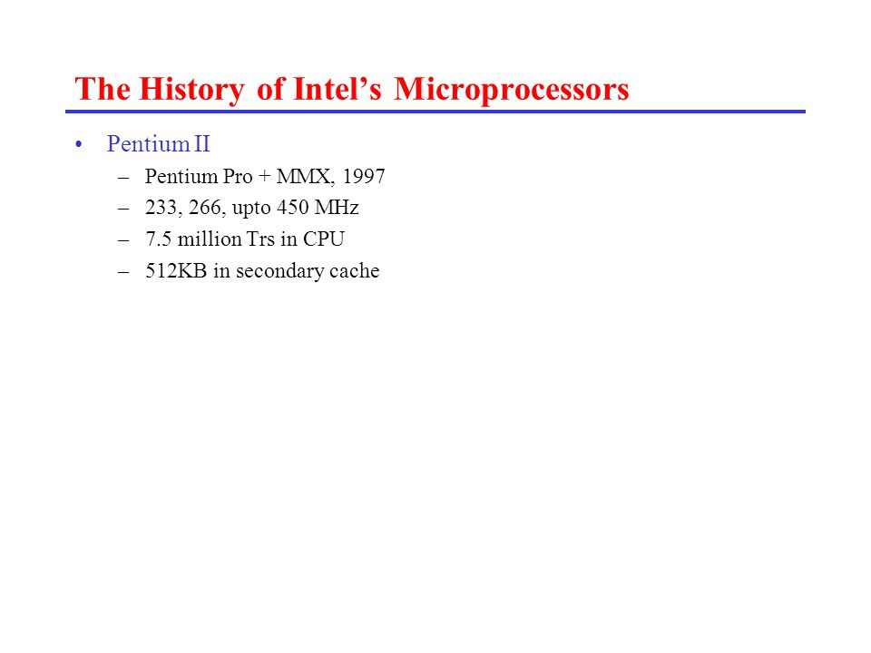 The History of Intel's Microprocessors Pentium II –Pentium Pro + MMX, 1997 –233, 266, upto 450 MHz –7.5 million Trs in CPU –512KB in secondary cache