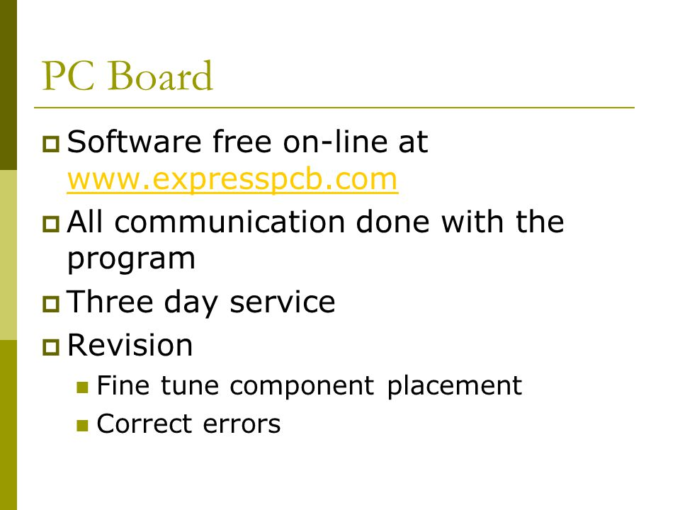 PC Board  Software free on-line at www.expresspcb.com www.expresspcb.com  All communication done with the program  Three day service  Revision Fine tune component placement Correct errors