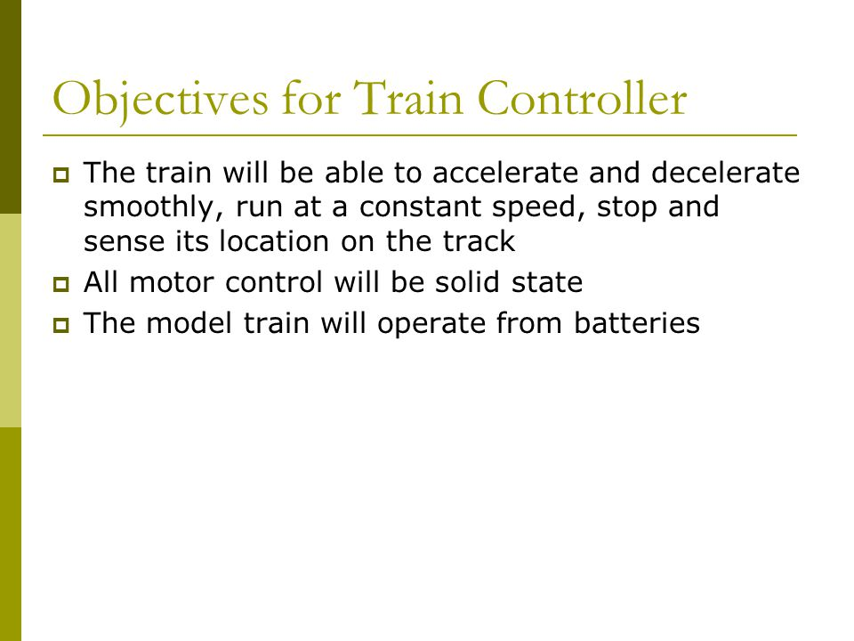 Objectives for Train Controller  The train will be able to accelerate and decelerate smoothly, run at a constant speed, stop and sense its location on the track  All motor control will be solid state  The model train will operate from batteries