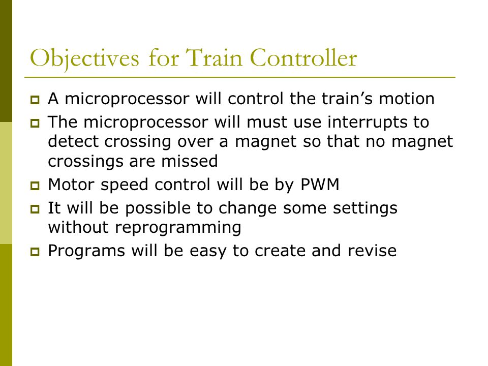 Objectives for Train Controller  A microprocessor will control the train's motion  The microprocessor will must use interrupts to detect crossing over a magnet so that no magnet crossings are missed  Motor speed control will be by PWM  It will be possible to change some settings without reprogramming  Programs will be easy to create and revise