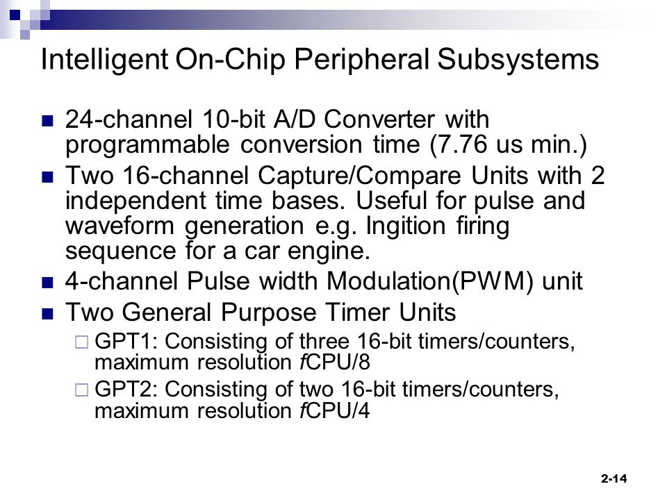 2-14 Intelligent On-Chip Peripheral Subsystems 24-channel 10-bit A/D Converter with programmable conversion time (7.76 us min.) Two 16-channel Capture/Compare Units with 2 independent time bases.