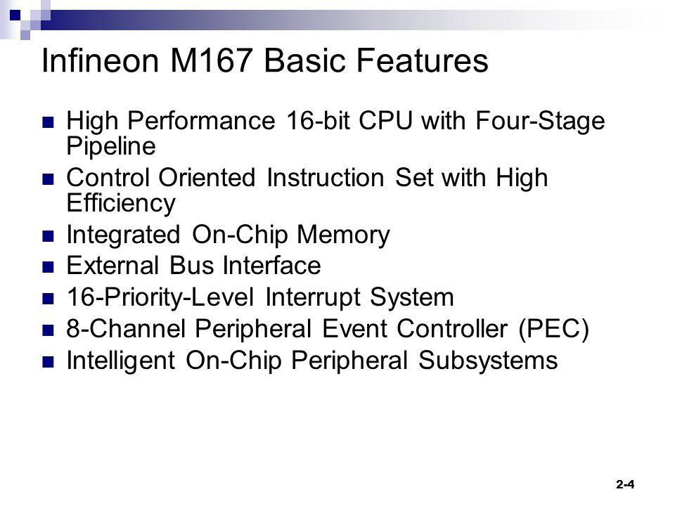 2-4 Infineon M167 Basic Features High Performance 16-bit CPU with Four-Stage Pipeline Control Oriented Instruction Set with High Efficiency Integrated On-Chip Memory External Bus Interface 16-Priority-Level Interrupt System 8-Channel Peripheral Event Controller (PEC) Intelligent On-Chip Peripheral Subsystems