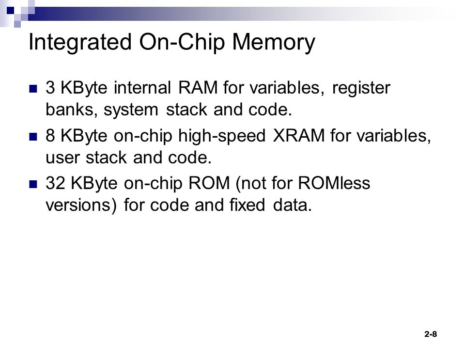 2-8 Integrated On-Chip Memory 3 KByte internal RAM for variables, register banks, system stack and code.