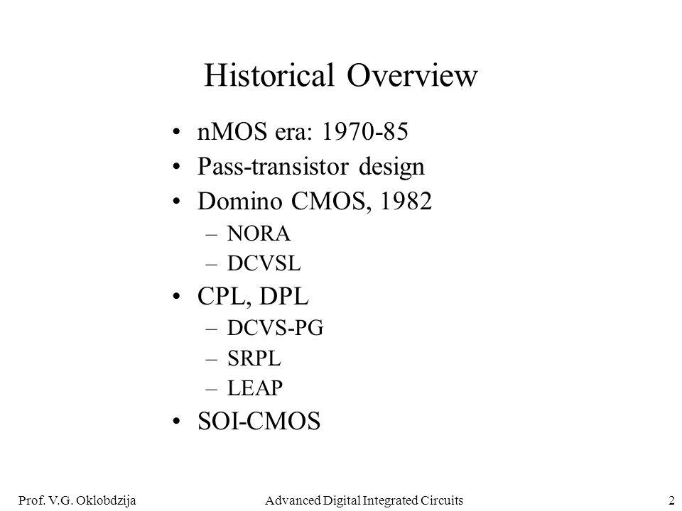 Prof. V.G. OklobdzijaAdvanced Digital Integrated Circuits2 Historical Overview nMOS era: 1970-85 Pass-transistor design Domino CMOS, 1982 –NORA –DCVSL