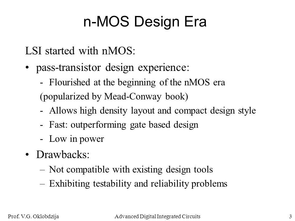 Prof. V.G. OklobdzijaAdvanced Digital Integrated Circuits3 n-MOS Design Era LSI started with nMOS: pass-transistor design experience: -Flourished at t