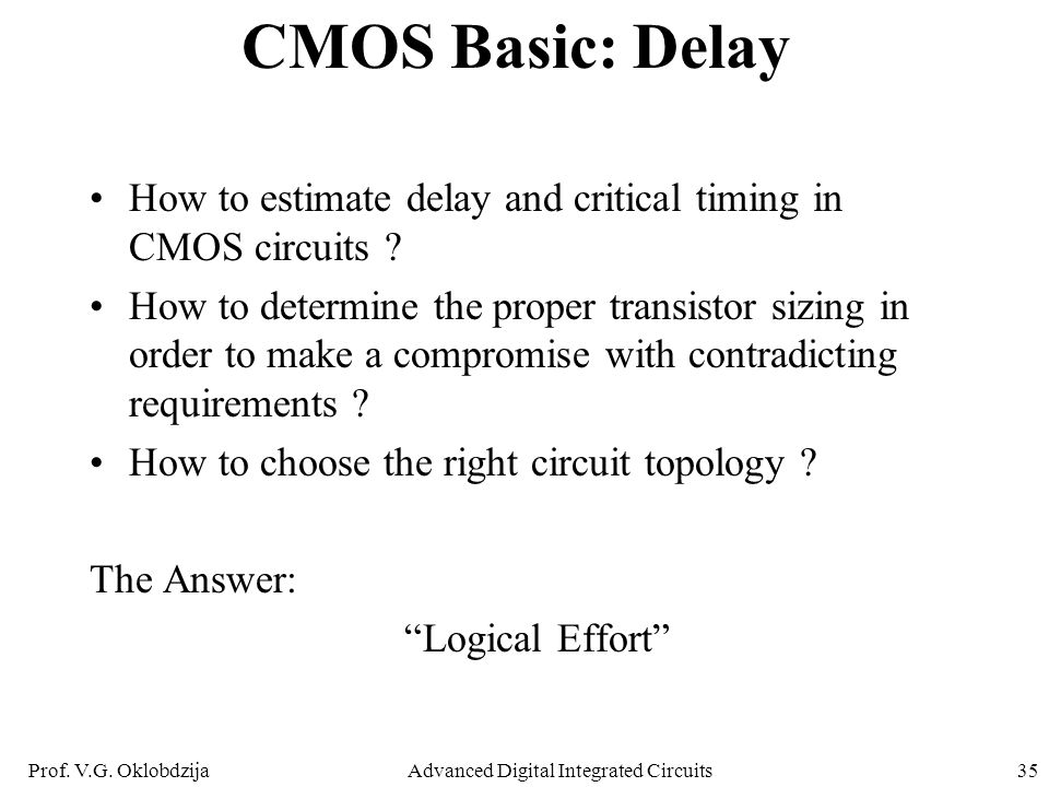 Prof. V.G. OklobdzijaAdvanced Digital Integrated Circuits35 CMOS Basic: Delay How to estimate delay and critical timing in CMOS circuits ? How to dete