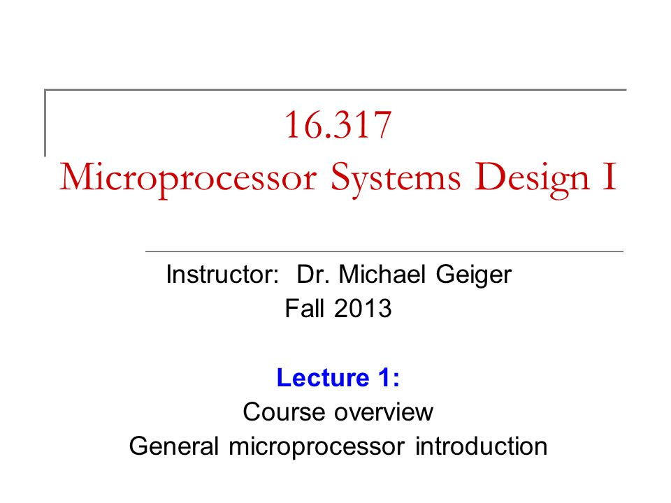 16.317 Microprocessor Systems Design I Instructor: Dr. Michael Geiger Fall 2013 Lecture 1: Course overview General microprocessor introduction