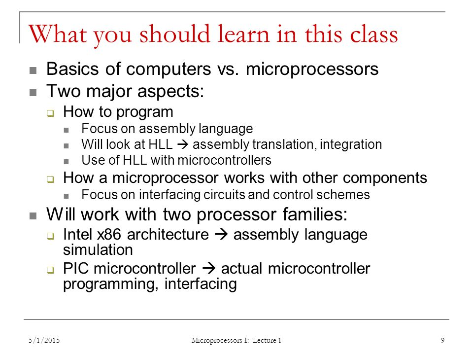 5/1/2015 Microprocessors I: Lecture 1 10 Tentative course outline General microprocessor introduction Assembly language programming Start with x86; PIC microcontroller at end Areas will include Addressing modes Instruction types Programming modes HLL and assembly—translation; combination External interfacing Processor signals used in interfacing Interface circuitry External memory Interrupts Microcontroller-based systems  Microcontrollers vs.