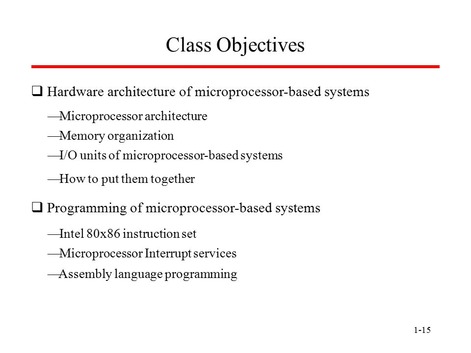 1-15 Class Objectives  Hardware architecture of microprocessor-based systems  Programming of microprocessor-based systems  Microprocessor architect