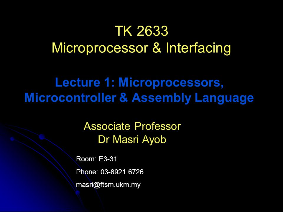 Room: E3-31 Phone: 03-8921 6726 masri@ftsm.ukm.my Associate Professor Dr Masri Ayob TK 2633 Microprocessor & Interfacing Lecture 1: Microprocessors, Microcontroller & Assembly Language