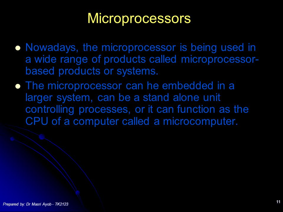 Prepared by: Dr Masri Ayob - TK2123 11 Microprocessors Nowadays, the microprocessor is being used in a wide range of products called microprocessor- based products or systems.