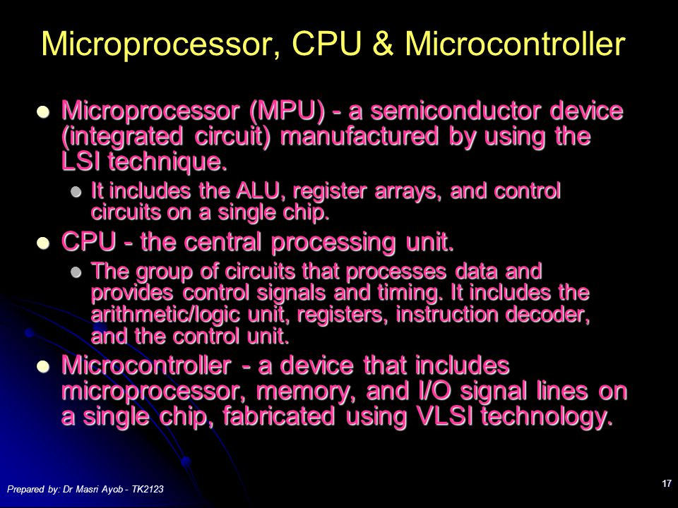 Prepared by: Dr Masri Ayob - TK2123 17 Microprocessor, CPU & Microcontroller Microprocessor (MPU) - a semiconductor device (integrated circuit) manufactured by using the LSI technique.