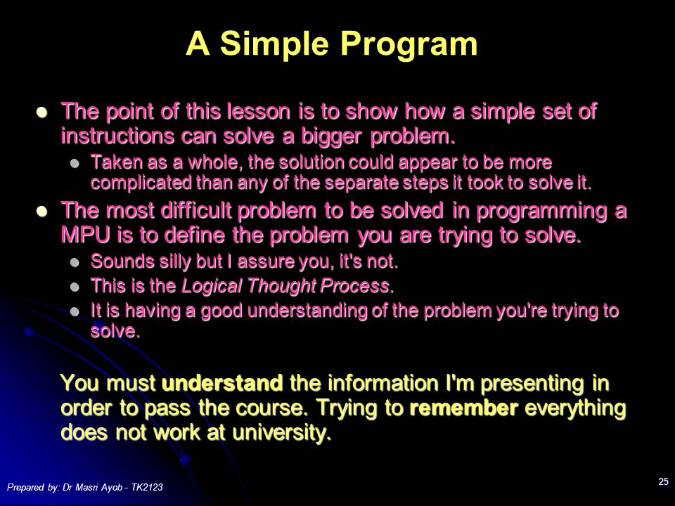 Prepared by: Dr Masri Ayob - TK2123 25 A Simple Program The point of this lesson is to show how a simple set of instructions can solve a bigger problem.