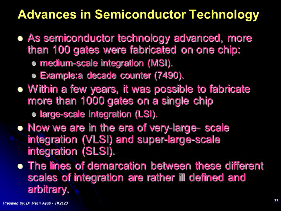 Prepared by: Dr Masri Ayob - TK2123 33 Advances in Semiconductor Technology As semiconductor technology advanced, more than 100 gates were fabricated on one chip: As semiconductor technology advanced, more than 100 gates were fabricated on one chip: medium-scale integration (MSI).