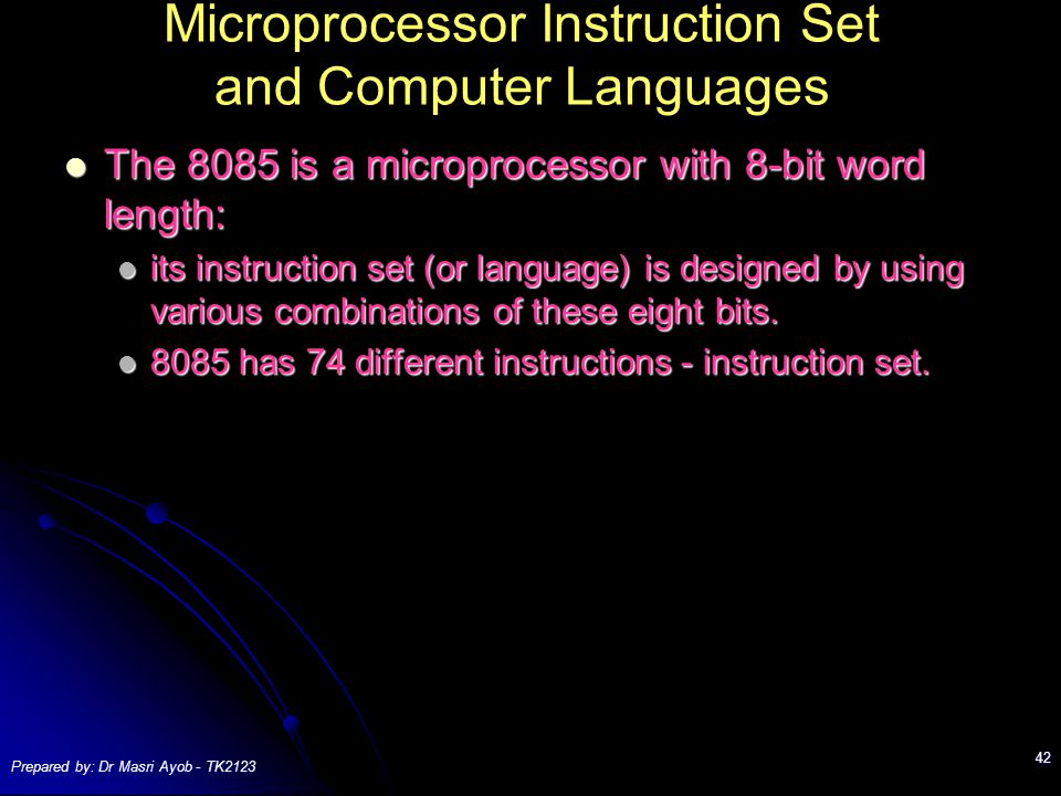 Prepared by: Dr Masri Ayob - TK2123 42 Microprocessor Instruction Set and Computer Languages The 8085 is a microprocessor with 8-bit word length: The 8085 is a microprocessor with 8-bit word length: its instruction set (or language) is designed by using various combinations of these eight bits.