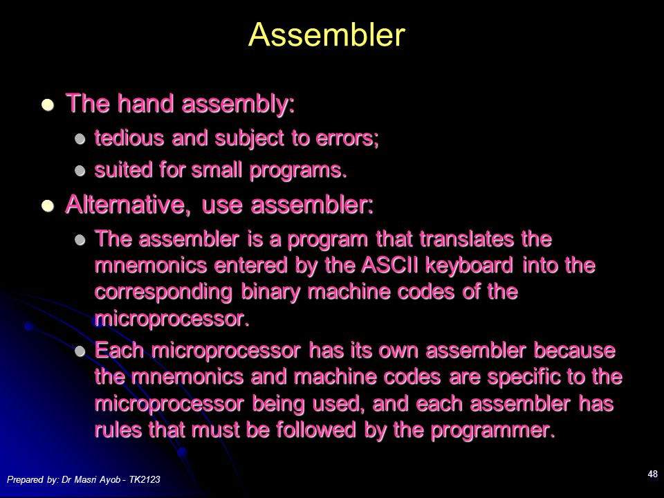 Prepared by: Dr Masri Ayob - TK2123 48 Assembler The hand assembly: The hand assembly: tedious and subject to errors; tedious and subject to errors; suited for small programs.