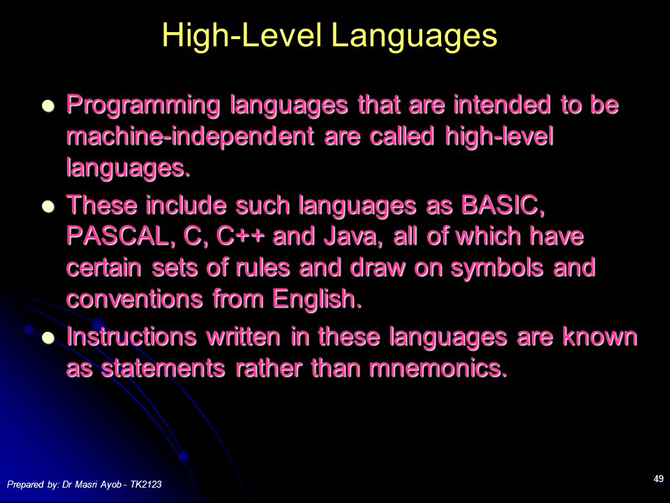 Prepared by: Dr Masri Ayob - TK2123 49 High-Level Languages Programming languages that are intended to be machine-independent are called high-level languages.
