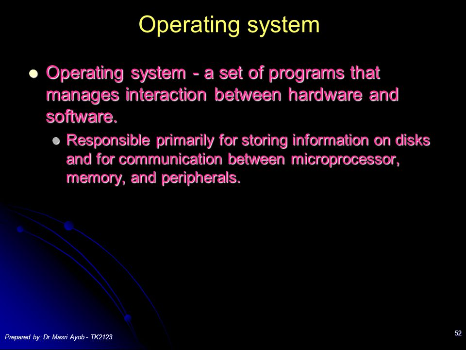 Prepared by: Dr Masri Ayob - TK2123 52 Operating system Operating system - a set of programs that manages interaction between hardware and software.