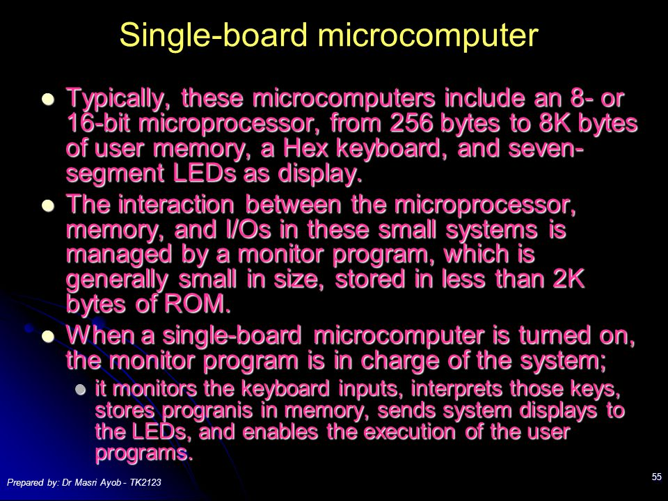 Prepared by: Dr Masri Ayob - TK2123 55 Single-board microcomputer Typically, these microcomputers include an 8- or 16-bit microprocessor, from 256 bytes to 8K bytes of user memory, a Hex keyboard, and seven- segment LEDs as display.