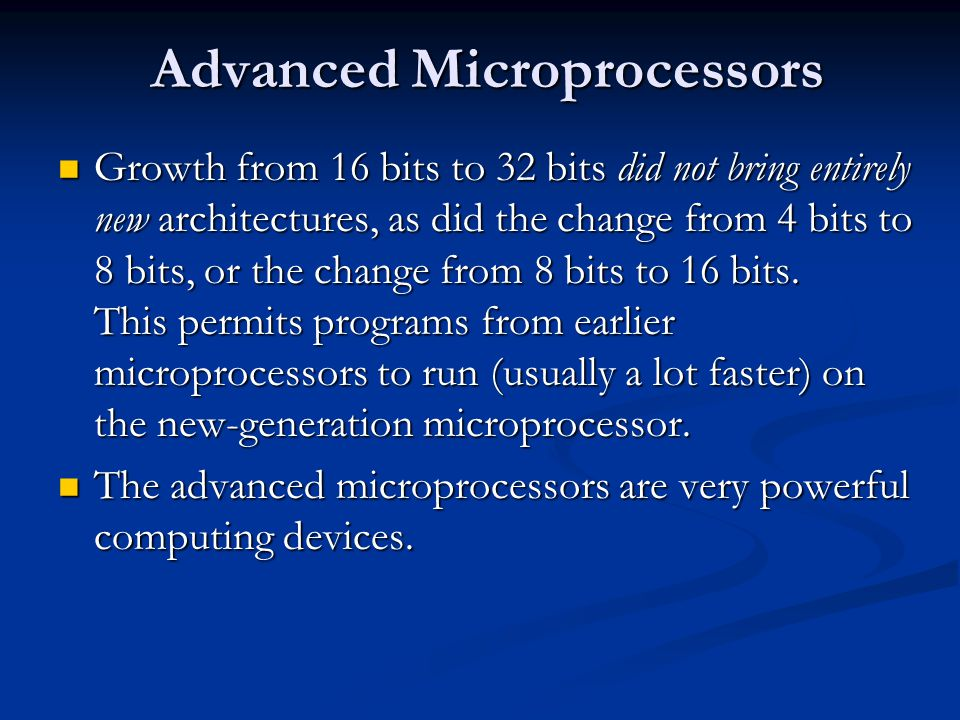 Advanced Microprocessors Growth from 16 bits to 32 bits did not bring entirely new architectures, as did the change from 4 bits to 8 bits, or the change from 8 bits to 16 bits.