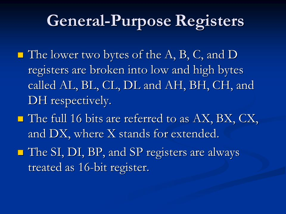 General-Purpose Registers The lower two bytes of the A, B, C, and D registers are broken into low and high bytes called AL, BL, CL, DL and AH, BH, CH, and DH respectively.