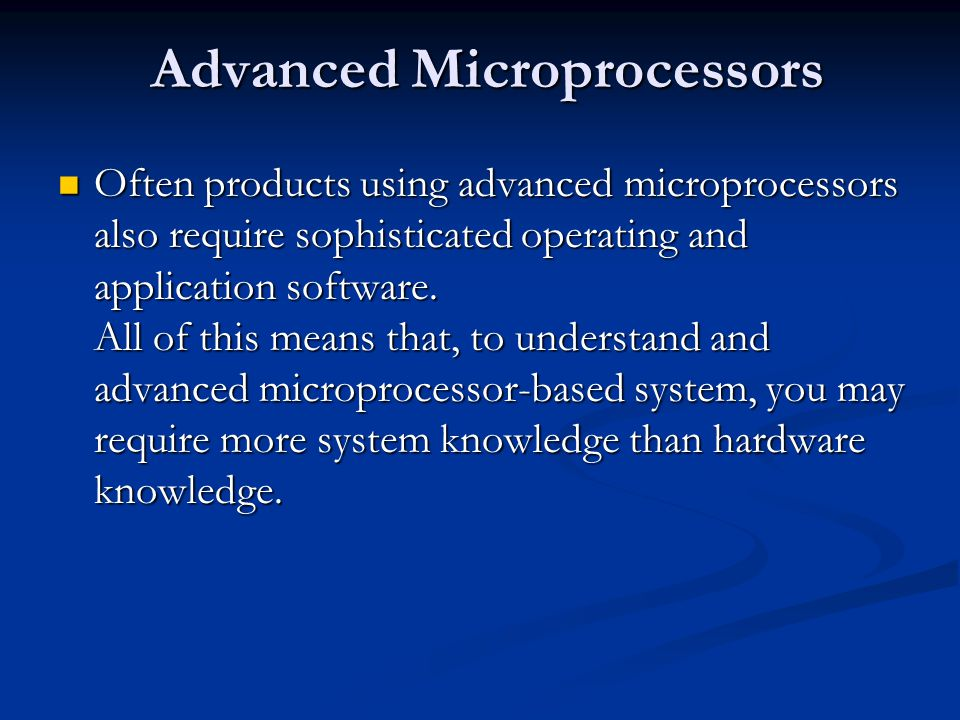 Advanced Microprocessors Often products using advanced microprocessors also require sophisticated operating and application software.