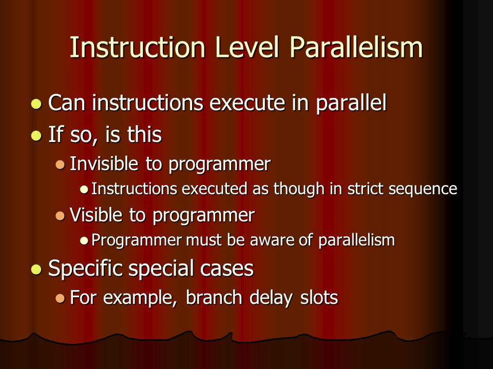 Instruction Level Parallelism Can instructions execute in parallel Can instructions execute in parallel If so, is this If so, is this Invisible to programmer Invisible to programmer Instructions executed as though in strict sequence Instructions executed as though in strict sequence Visible to programmer Visible to programmer Programmer must be aware of parallelism Programmer must be aware of parallelism Specific special cases Specific special cases For example, branch delay slots For example, branch delay slots