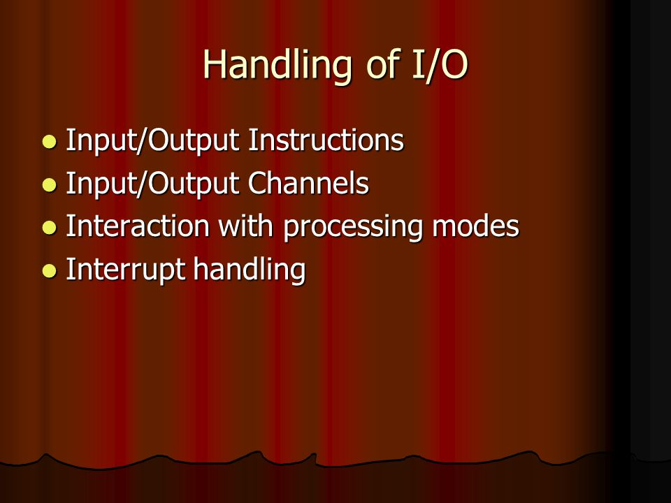 Handling of I/O Input/Output Instructions Input/Output Instructions Input/Output Channels Input/Output Channels Interaction with processing modes Interaction with processing modes Interrupt handling Interrupt handling