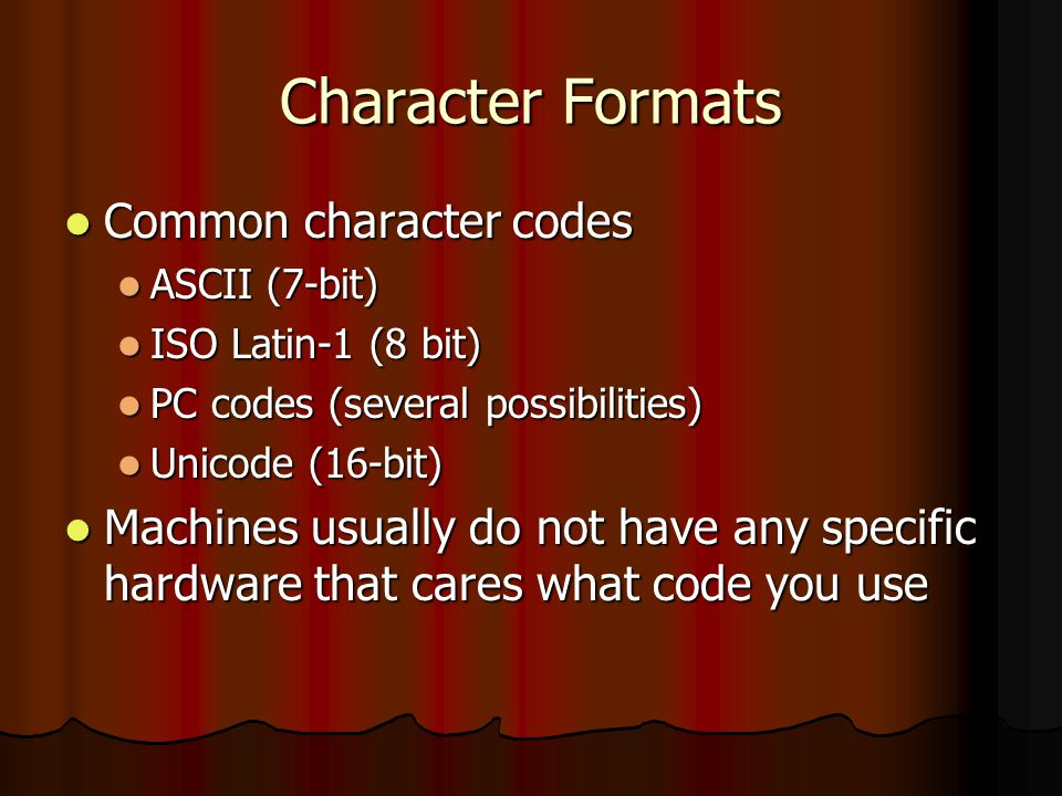 Character Formats Common character codes Common character codes ASCII (7-bit) ASCII (7-bit) ISO Latin-1 (8 bit) ISO Latin-1 (8 bit) PC codes (several possibilities) PC codes (several possibilities) Unicode (16-bit) Unicode (16-bit) Machines usually do not have any specific hardware that cares what code you use Machines usually do not have any specific hardware that cares what code you use