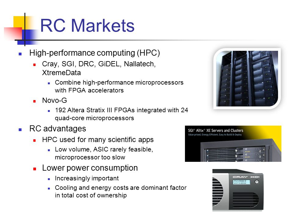 RC Markets High-performance computing (HPC) Cray, SGI, DRC, GiDEL, Nallatech, XtremeData Combine high-performance microprocessors with FPGA accelerators Novo-G 192 Altera Stratix III FPGAs integrated with 24 quad-core microprocessors RC advantages HPC used for many scientific apps Low volume, ASIC rarely feasible, microprocessor too slow Lower power consumption Increasingly important Cooling and energy costs are dominant factor in total cost of ownership