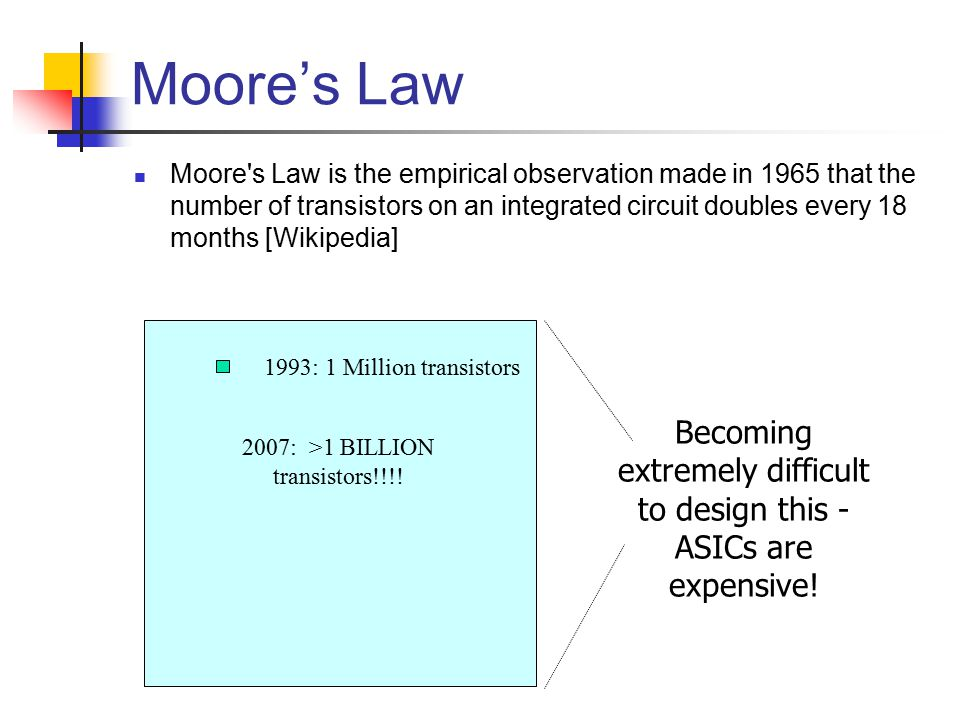 Moore's Law Moore s Law is the empirical observation made in 1965 that the number of transistors on an integrated circuit doubles every 18 months [Wikipedia] 2007: >1 BILLION transistors!!!.